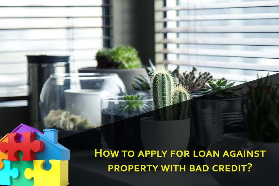 How to apply for loan against property with bad credit