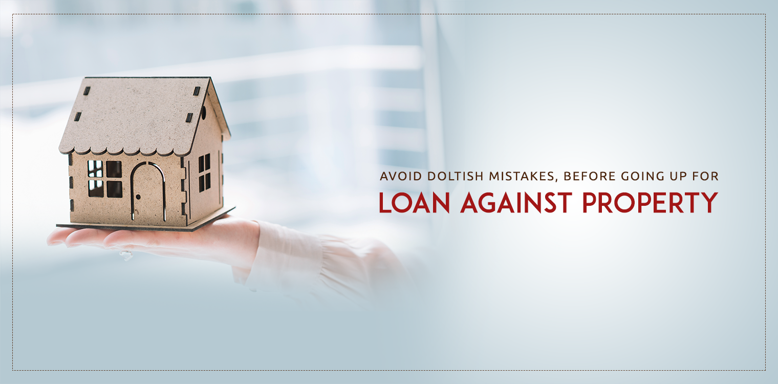 Avoid doltish mistakes, before going up for loan against property